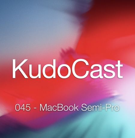 KudoCast 045 - 2018/6/30: MacBook Semi-Pro